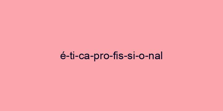 Separação silábica da palavra ética profissional: é-ti-ca-pro-fis-si-o-nal