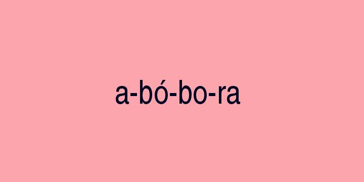 Separação silábica da palavra Abóbora: A-bó-bo-ra