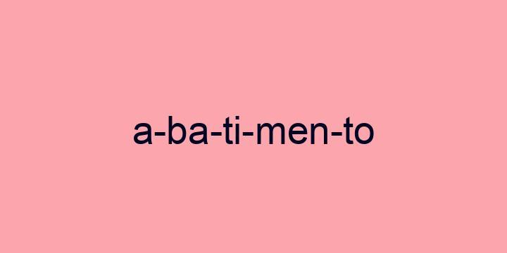 Separação silábica da palavra Abatimento: A-ba-ti-men-to