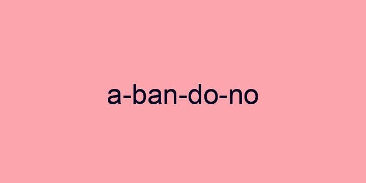 Separação silábica da palavra Abandono: A-ban-do-no