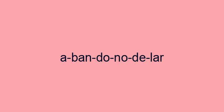 Separação silábica da palavra Abandono de lar: A-ban-do-no-de-lar