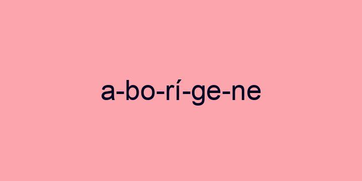 Separação silábica da palavra Aborígene: A-bo-rí-ge-ne