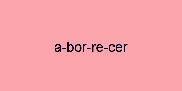 Separação silábica da palavra Aborrecer: A-bor-re-cer