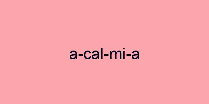 Separação silábica da palavra Acalmia: A-cal-mi-a