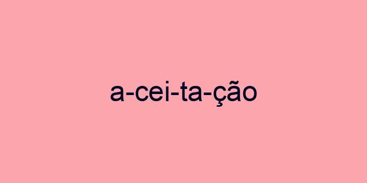 Separação silábica da palavra Aceitação: A-cei-ta-ção