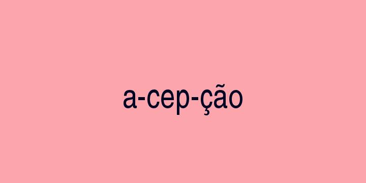 Separação silábica da palavra Acepção: A-cep-ção