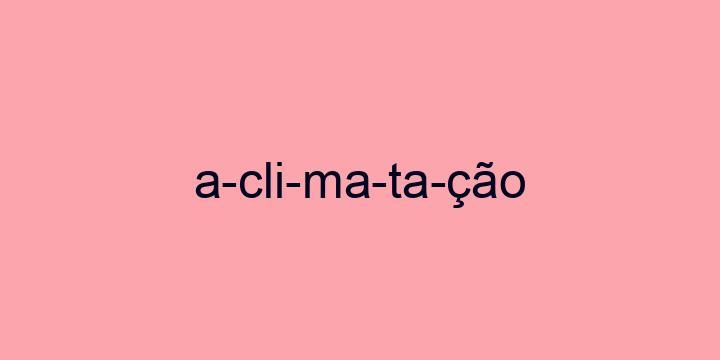 Separação silábica da palavra Aclimatação: A-cli-ma-ta-ção