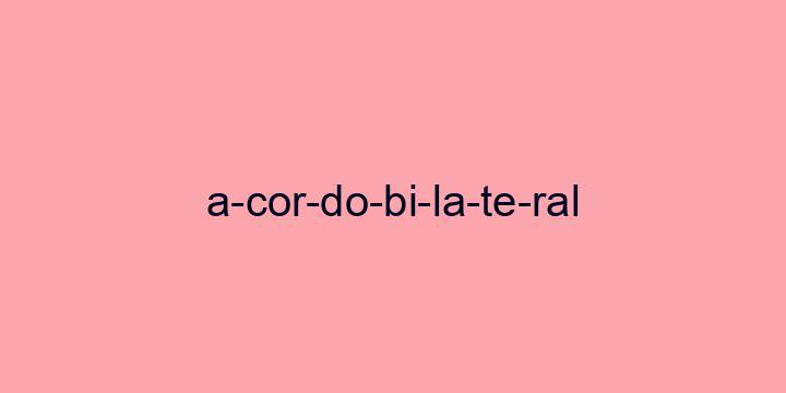 Separação silábica da palavra Acordo bilateral: A-cor-do-bi-la-te-ral