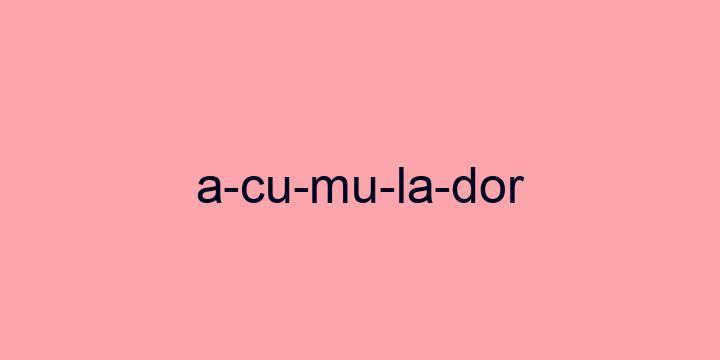 Separação silábica da palavra Acumulador: A-cu-mu-la-dor