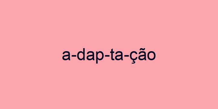Separação silábica da palavra Adaptação: A-dap-ta-ção