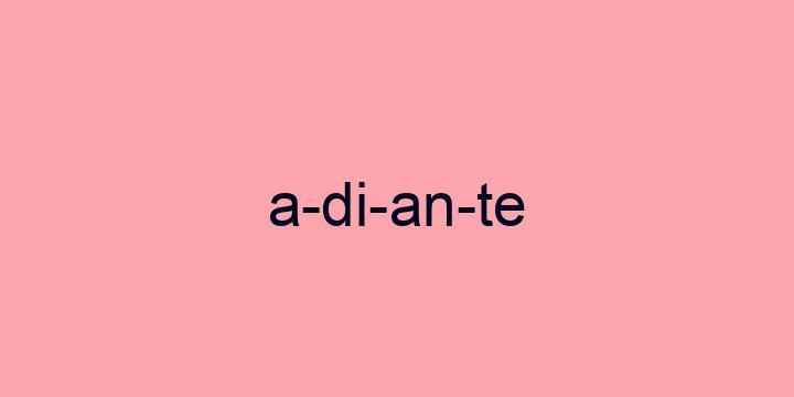 Separação silábica da palavra Adiante: A-di-an-te