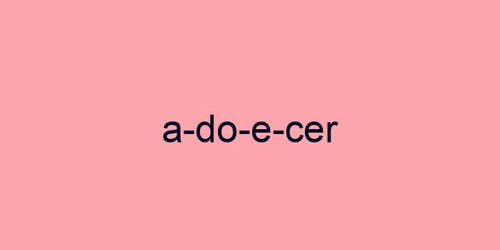 Separação silábica da palavra Adoecer: A-do-e-cer