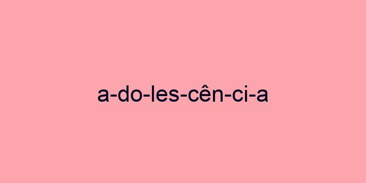 Separação silábica da palavra Adolescência: A-do-les-cên-ci-a
