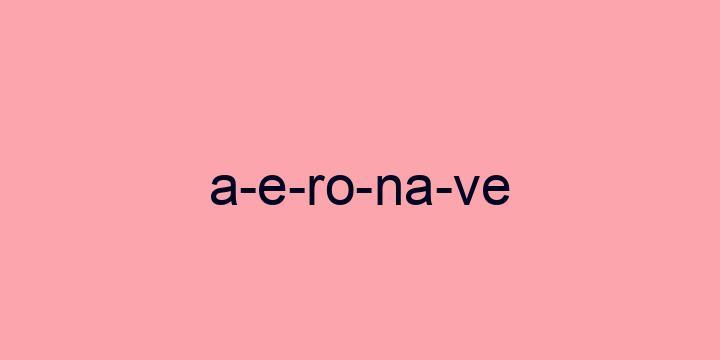 Separação silábica da palavra Aeronave: A-e-ro-na-ve