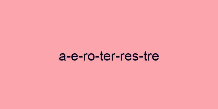 Separação silábica da palavra Aeroterrestre: A-e-ro-ter-res-tre