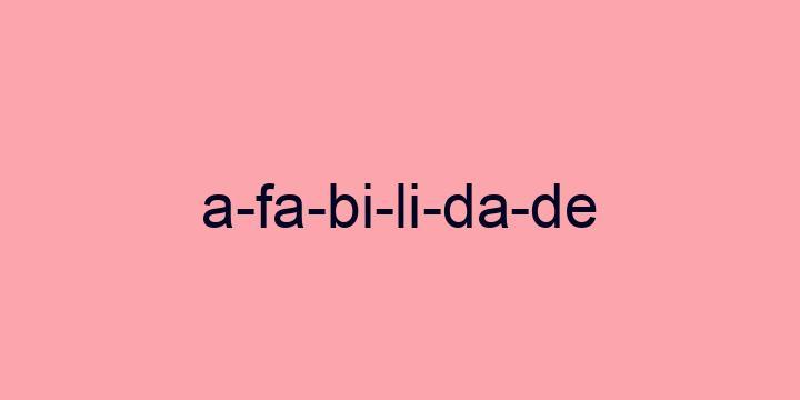 Separação silábica da palavra Afabilidade: A-fa-bi-li-da-de