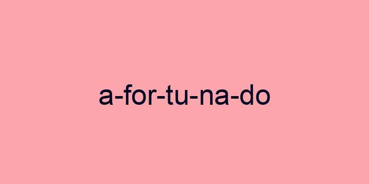 Separação silábica da palavra Afortunado: A-for-tu-na-do
