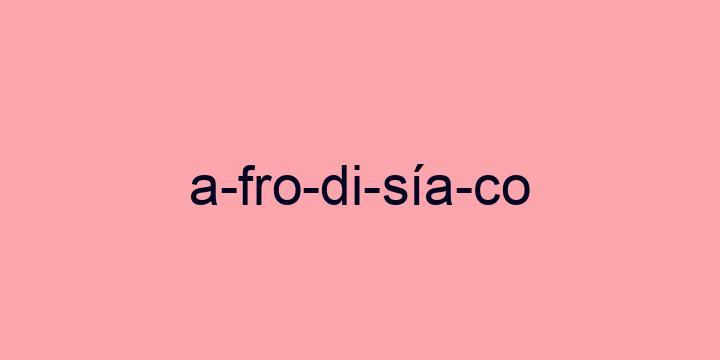Separação silábica da palavra Afrodisíaco: A-fro-di-sía-co