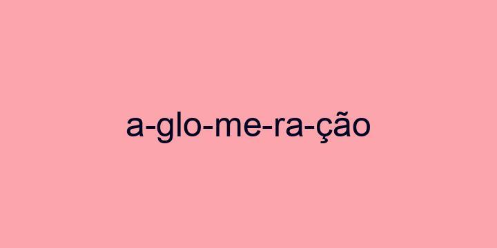 Separação silábica da palavra Aglomeração: A-glo-me-ra-ção