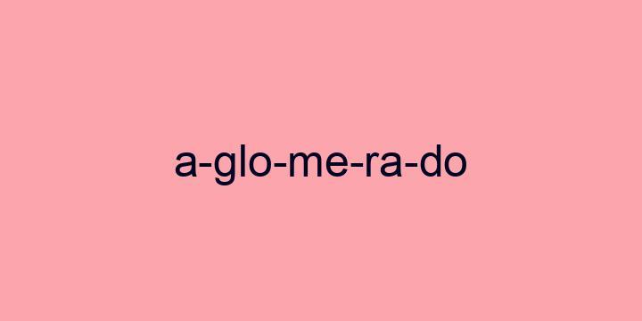 Separação silábica da palavra Aglomerado: A-glo-me-ra-do