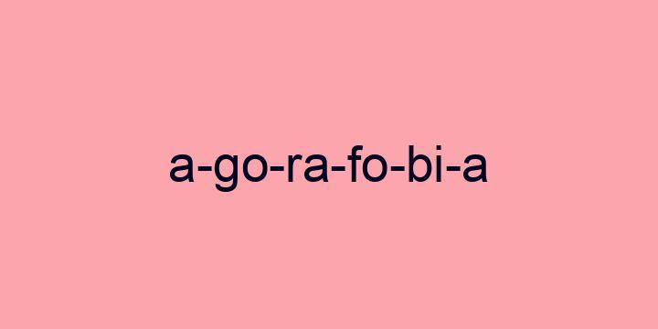 Separação silábica da palavra Agorafobia: A-go-ra-fo-bi-a