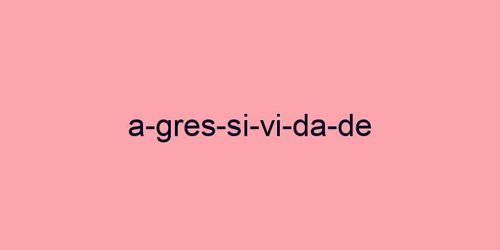 Separação silábica da palavra Agressividade: A-gres-si-vi-da-de