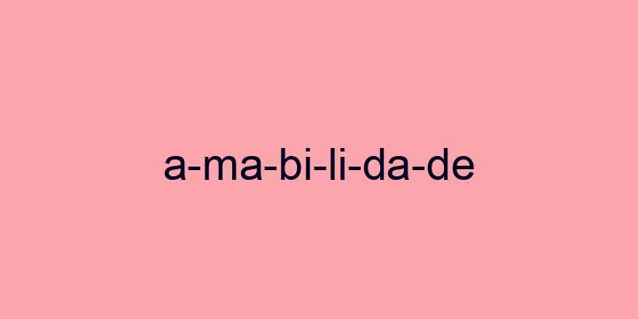 Separação silábica da palavra Amabilidade: A-ma-bi-li-da-de
