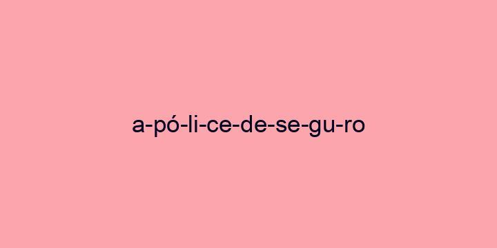 Separação silábica da palavra Apólice de seguro: A-pó-li-ce-de-se-gu-ro