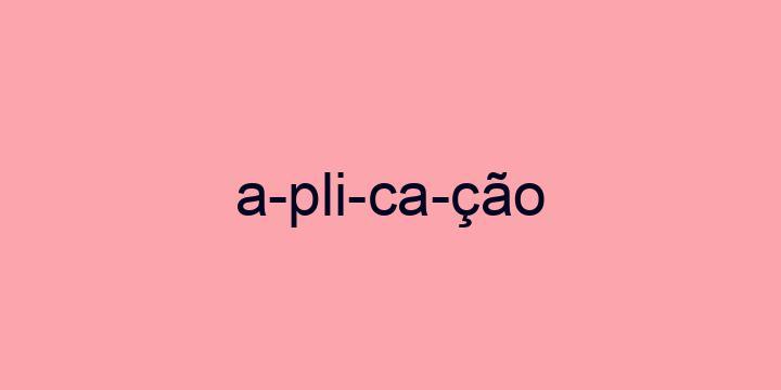 Separação silábica da palavra Aplicação: A-pli-ca-ção
