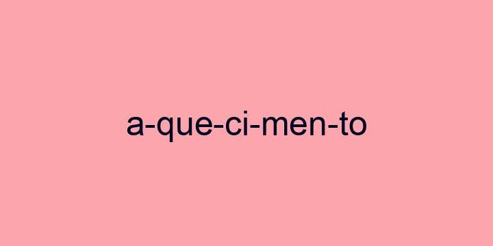 Separação silábica da palavra Aquecimento: A-que-ci-men-to