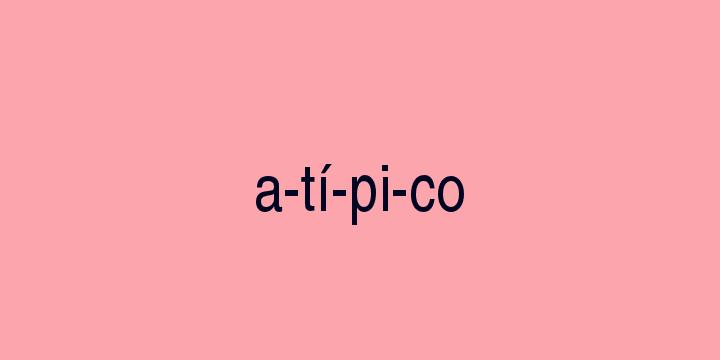 Separação silábica da palavra Atípico: A-tí-pi-co