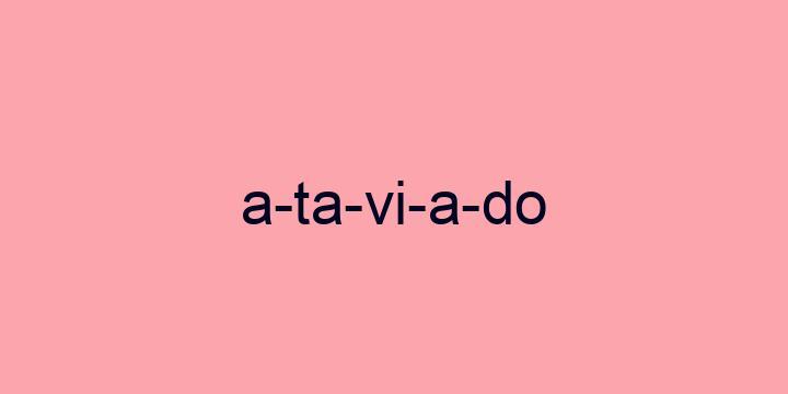 Separação silábica da palavra Ataviado: A-ta-vi-a-do