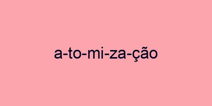 Separação silábica da palavra Atomização: A-to-mi-za-ção