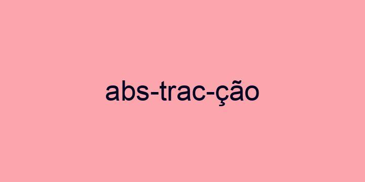 Separação silábica da palavra Abstracção: Abs-trac-ção