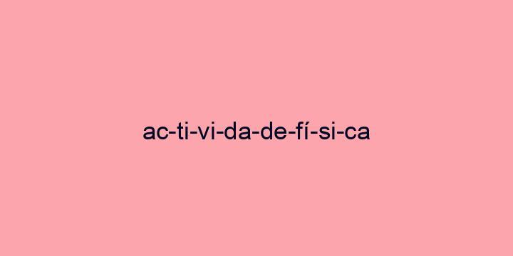 Separação silábica da palavra Actividade física: Ac-ti-vi-da-de-fí-si-ca