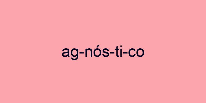 Separação silábica da palavra Agnóstico: Ag-nós-ti-co