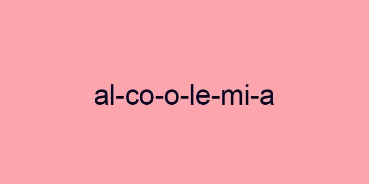 Separação silábica da palavra Alcoolemia: Al-co-o-le-mi-a
