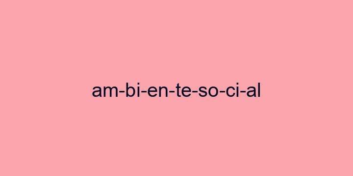 Separação silábica da palavra Ambiente social: Am-bi-en-te-so-ci-al