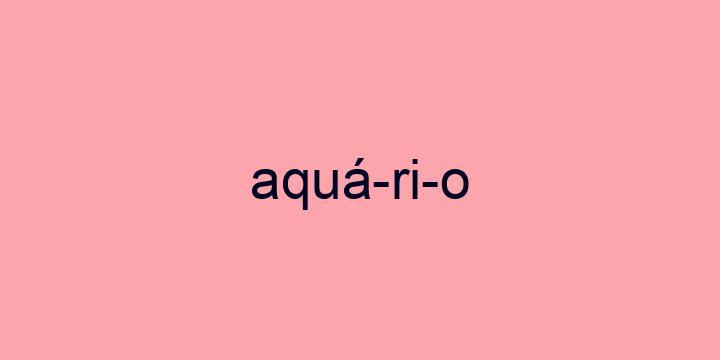 Separação silábica da palavra Aquário: Aquá-ri-o