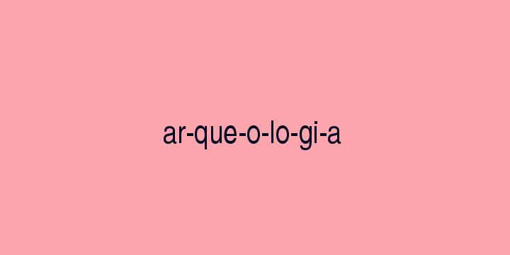 Separação silábica da palavra Arqueologia: Ar-que-o-lo-gi-a