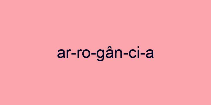 Separação silábica da palavra Arrogância: Ar-ro-gân-ci-a