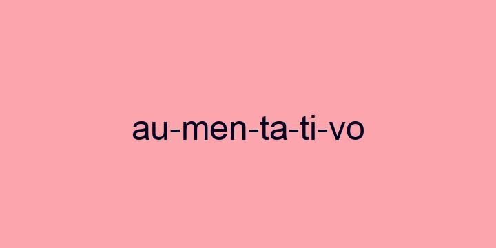 Separação silábica da palavra Aumentativo: Au-men-ta-ti-vo