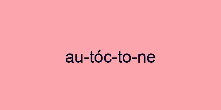 Separação silábica da palavra Autóctone: Au-tóc-to-ne