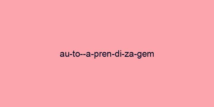 Separação silábica da palavra Auto-aprendizagem: Au-to--a-pren-di-za-gem