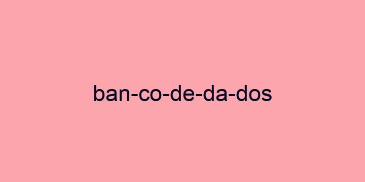Separação silábica da palavra Banco de dados: Ban-co-de-da-dos