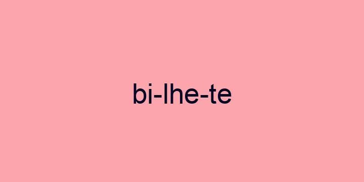 Separação silábica da palavra Bilhete: Bi-lhe-te