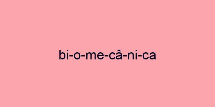 Separação silábica da palavra Biomecânica: Bi-o-me-câ-ni-ca