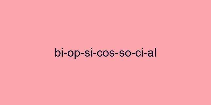 Separação silábica da palavra Biopsicossocial: Bi-op-si-cos-so-ci-al