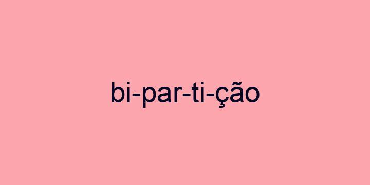 Separação silábica da palavra Bipartição: Bi-par-ti-ção