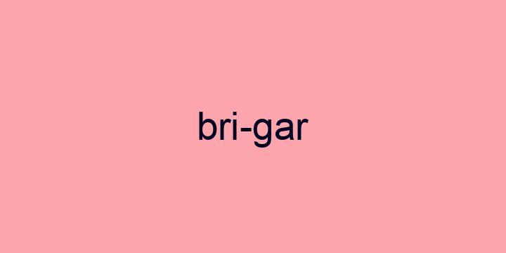 Separação silábica da palavra Brigar: Bri-gar